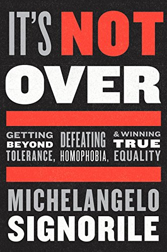 It's Not Over: Getting Beyond Tolerance, Defeating Homophobia, and Winning True Equality by Michelangelo Signorile
